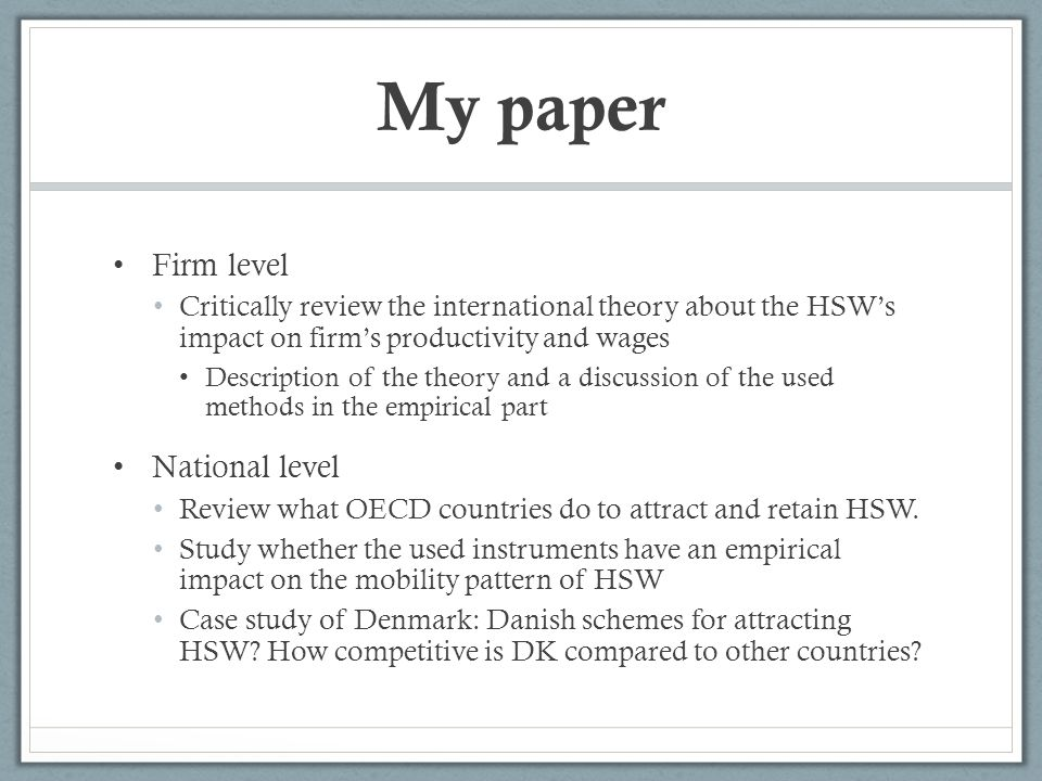 My paper Firm level Critically review the international theory about the HSWs impact on firms productivity and wages Description of the theory and a discussion of the used methods in the empirical part National level Review what OECD countries do to attract and retain HSW.