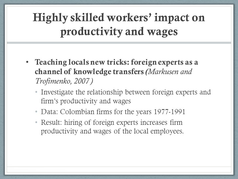 Highly skilled workers impact on productivity and wages Teaching locals new tricks: foreign experts as a channel of knowledge transfers ( Markusen and Trofimenko, 2007 ) Investigate the relationship between foreign experts and firms productivity and wages Data: Colombian firms for the years 1977-1991 Result: hiring of foreign experts increases firm productivity and wages of the local employees.