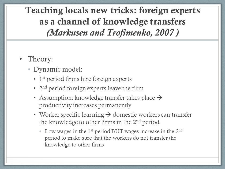 Teaching locals new tricks: foreign experts as a channel of knowledge transfers (Markusen and Trofimenko, 2007 ) Theory: Dynamic model: 1 st period firms hire foreign experts 2 nd period foreign experts leave the firm Assumption: knowledge transfer takes place productivity increases permanently Worker specific learning domestic workers can transfer the knowledge to other firms in the 2 nd period Low wages in the 1 st period BUT wages increase in the 2 nd period to make sure that the workers do not transfer the knowledge to other firms