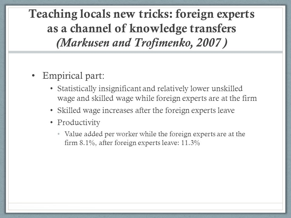 Teaching locals new tricks: foreign experts as a channel of knowledge transfers (Markusen and Trofimenko, 2007 ) Empirical part: Statistically insignificant and relatively lower unskilled wage and skilled wage while foreign experts are at the firm Skilled wage increases after the foreign experts leave Productivity Value added per worker while the foreign experts are at the firm 8.1%, after foreign experts leave: 11.3%