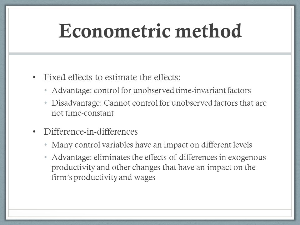 Econometric method Fixed effects to estimate the effects: Advantage: control for unobserved time-invariant factors Disadvantage: Cannot control for unobserved factors that are not time-constant Difference-in-differences Many control variables have an impact on different levels Advantage: eliminates the effects of differences in exogenous productivity and other changes that have an impact on the firms productivity and wages