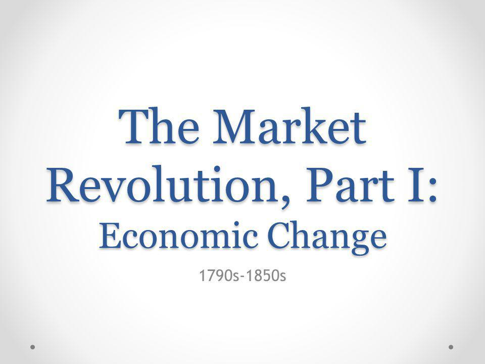 The Market Revolution, Part I: Economic Change 1790s-1850s