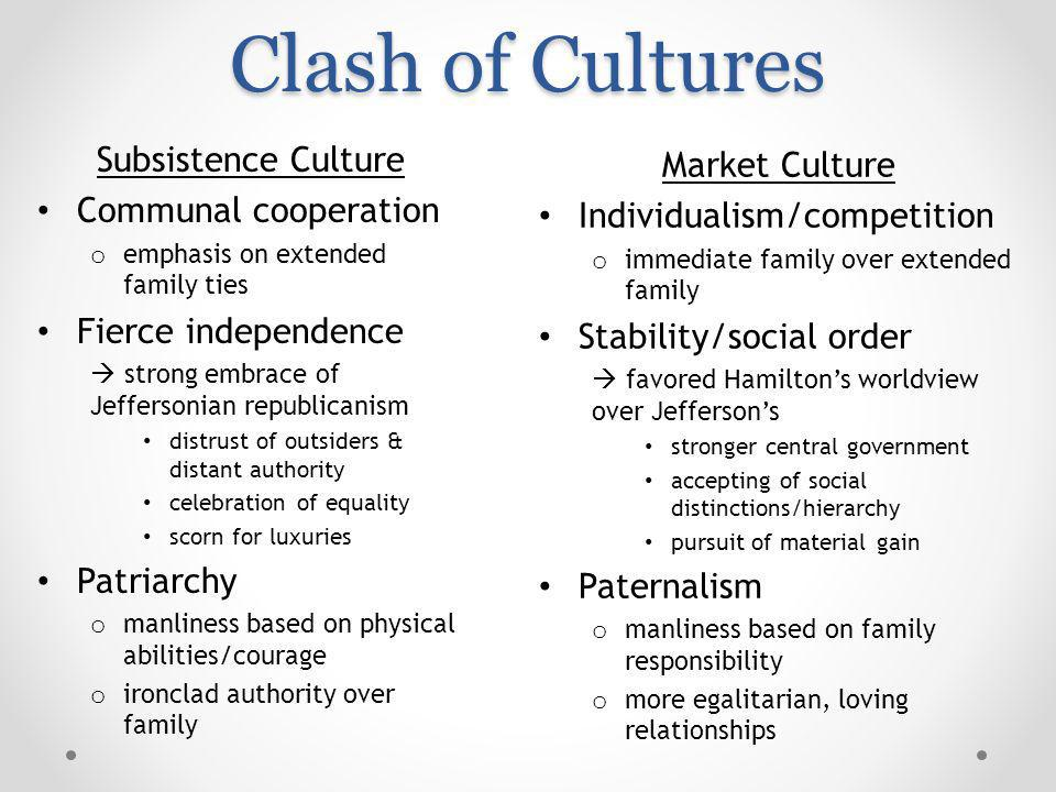 Clash of Cultures Subsistence Culture Communal cooperation o emphasis on extended family ties Fierce independence strong embrace of Jeffersonian republicanism distrust of outsiders & distant authority celebration of equality scorn for luxuries Patriarchy o manliness based on physical abilities/courage o ironclad authority over family Market Culture Individualism/competition o immediate family over extended family Stability/social order favored Hamiltons worldview over Jeffersons stronger central government accepting of social distinctions/hierarchy pursuit of material gain Paternalism o manliness based on family responsibility o more egalitarian, loving relationships