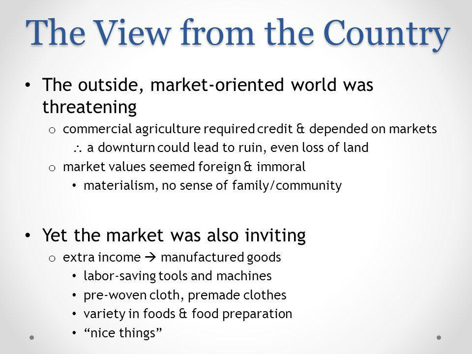 The View from the Country The outside, market-oriented world was threatening o commercial agriculture required credit & depended on markets a downturn could lead to ruin, even loss of land o market values seemed foreign & immoral materialism, no sense of family/community Yet the market was also inviting o extra income manufactured goods labor-saving tools and machines pre-woven cloth, premade clothes variety in foods & food preparation nice things