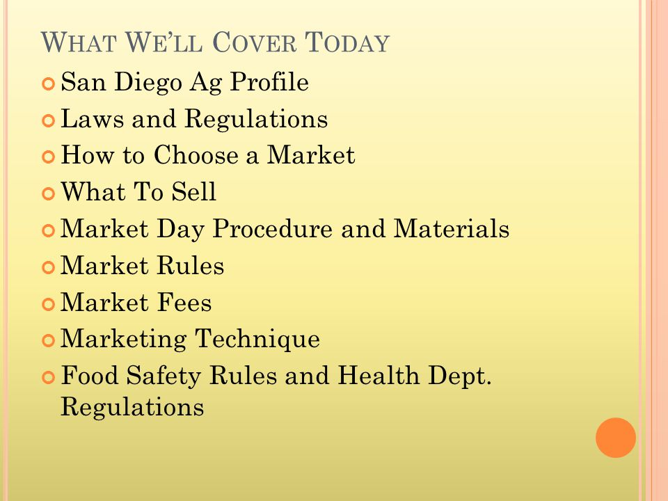 W HAT W E LL C OVER T ODAY San Diego Ag Profile Laws and Regulations How to Choose a Market What To Sell Market Day Procedure and Materials Market Rules Market Fees Marketing Technique Food Safety Rules and Health Dept.