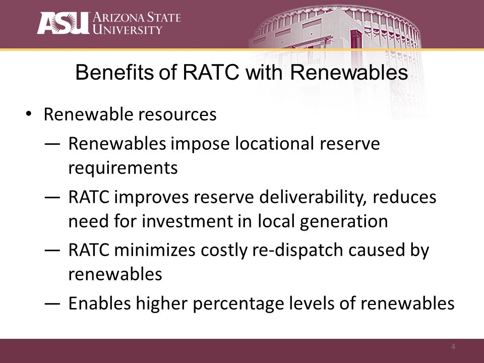 4 Benefits of RATC with Renewables Renewable resources Renewables impose locational reserve requirements RATC improves reserve deliverability, reduces need for investment in local generation RATC minimizes costly re-dispatch caused by renewables Enables higher percentage levels of renewables