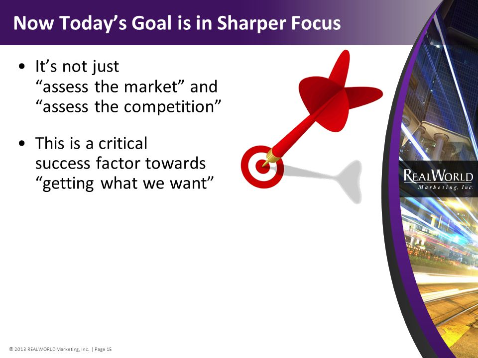 Now Todays Goal is in Sharper Focus Its not just assess the market and assess the competition This is a critical success factor towards getting what we want © 2013 REALWORLD Marketing, Inc.