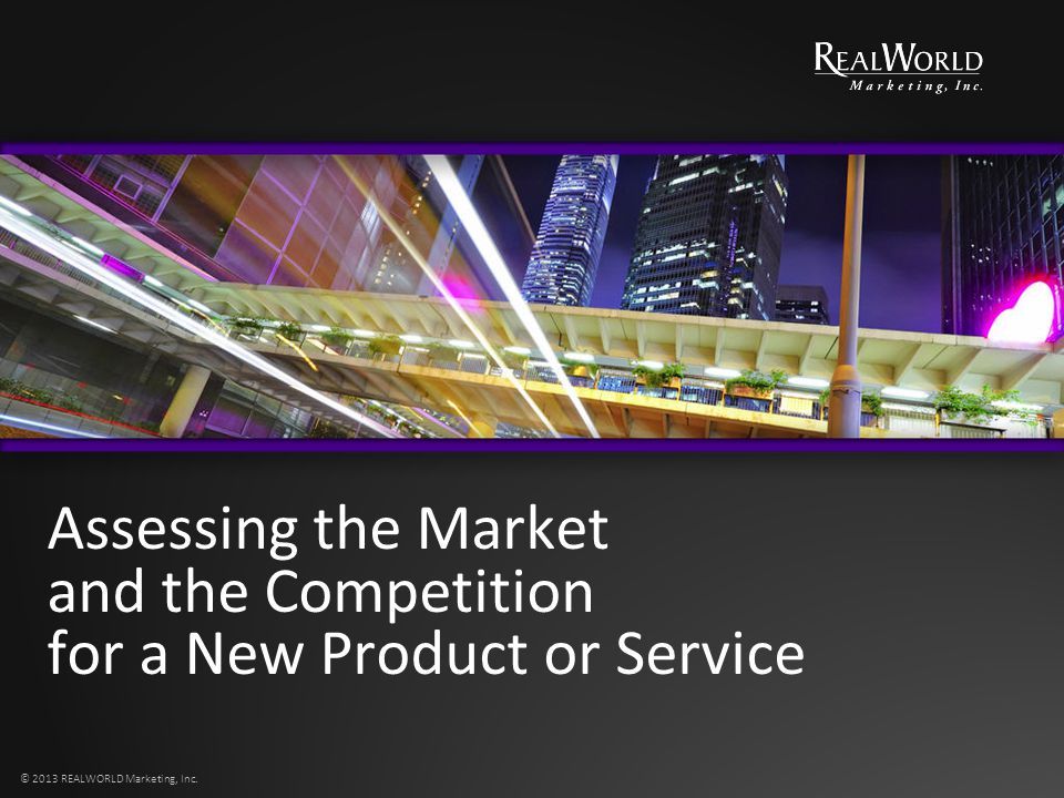 Assessing the Market and the Competition for a New Product or Service © 2013 REALWORLD Marketing, Inc.