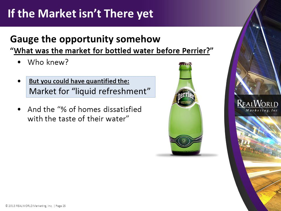 If the Market isnt There yet Gauge the opportunity somehow What was the market for bottled water before Perrier.