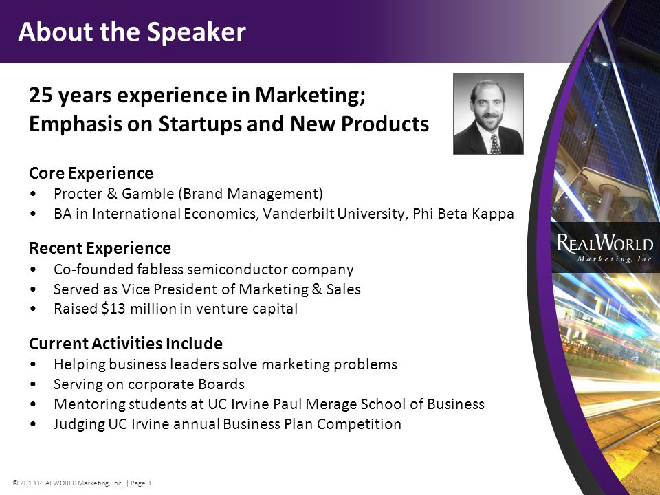 About the Speaker 25 years experience in Marketing; Emphasis on Startups and New Products Core Experience Procter & Gamble (Brand Management) BA in International Economics, Vanderbilt University, Phi Beta Kappa Recent Experience Co-founded fabless semiconductor company Served as Vice President of Marketing & Sales Raised $13 million in venture capital Current Activities Include Helping business leaders solve marketing problems Serving on corporate Boards Mentoring students at UC Irvine Paul Merage School of Business Judging UC Irvine annual Business Plan Competition © 2013 REALWORLD Marketing, Inc.