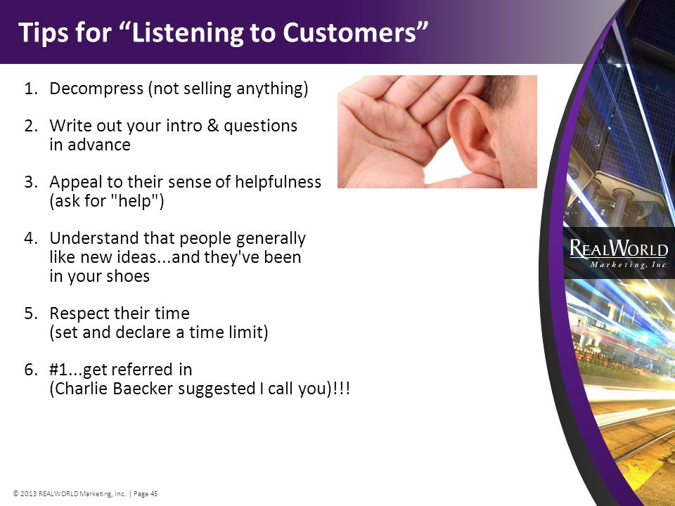 Tips for Listening to Customers 1.Decompress (not selling anything) 2.Write out your intro & questions in advance 3.Appeal to their sense of helpfulness (ask for help ) 4.Understand that people generally like new ideas...and they ve been in your shoes 5.Respect their time (set and declare a time limit) 6.#1...get referred in (Charlie Baecker suggested I call you)!!.