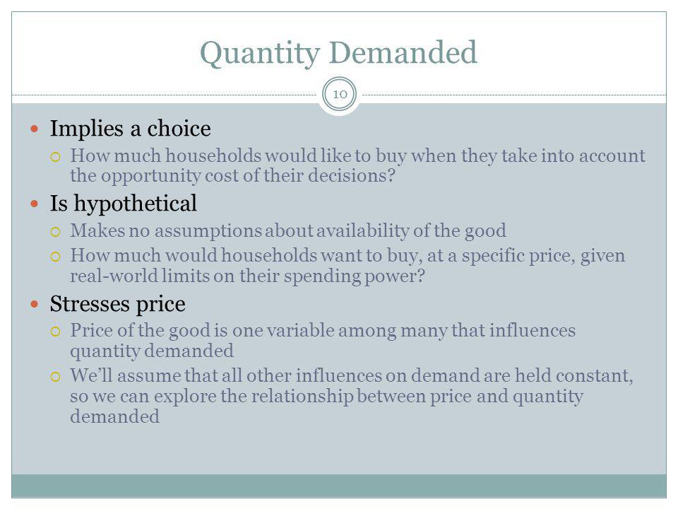 Quantity Demanded 10 Implies a choice How much households would like to buy when they take into account the opportunity cost of their decisions.