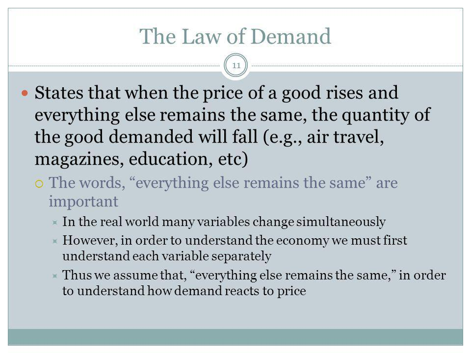 The Law of Demand 11 States that when the price of a good rises and everything else remains the same, the quantity of the good demanded will fall (e.g., air travel, magazines, education, etc) The words, everything else remains the same are important In the real world many variables change simultaneously However, in order to understand the economy we must first understand each variable separately Thus we assume that, everything else remains the same, in order to understand how demand reacts to price