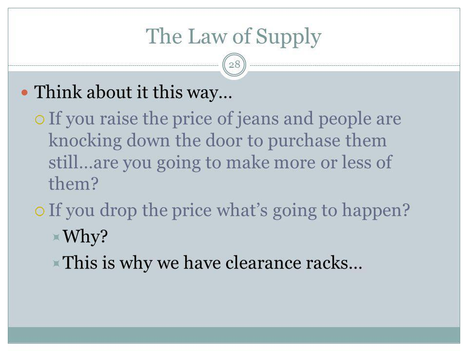 The Law of Supply 28 Think about it this way… If you raise the price of jeans and people are knocking down the door to purchase them still…are you going to make more or less of them.