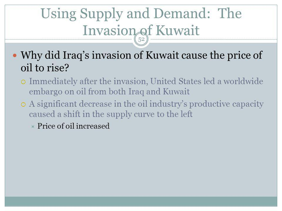 Using Supply and Demand: The Invasion of Kuwait 52 Why did Iraqs invasion of Kuwait cause the price of oil to rise.
