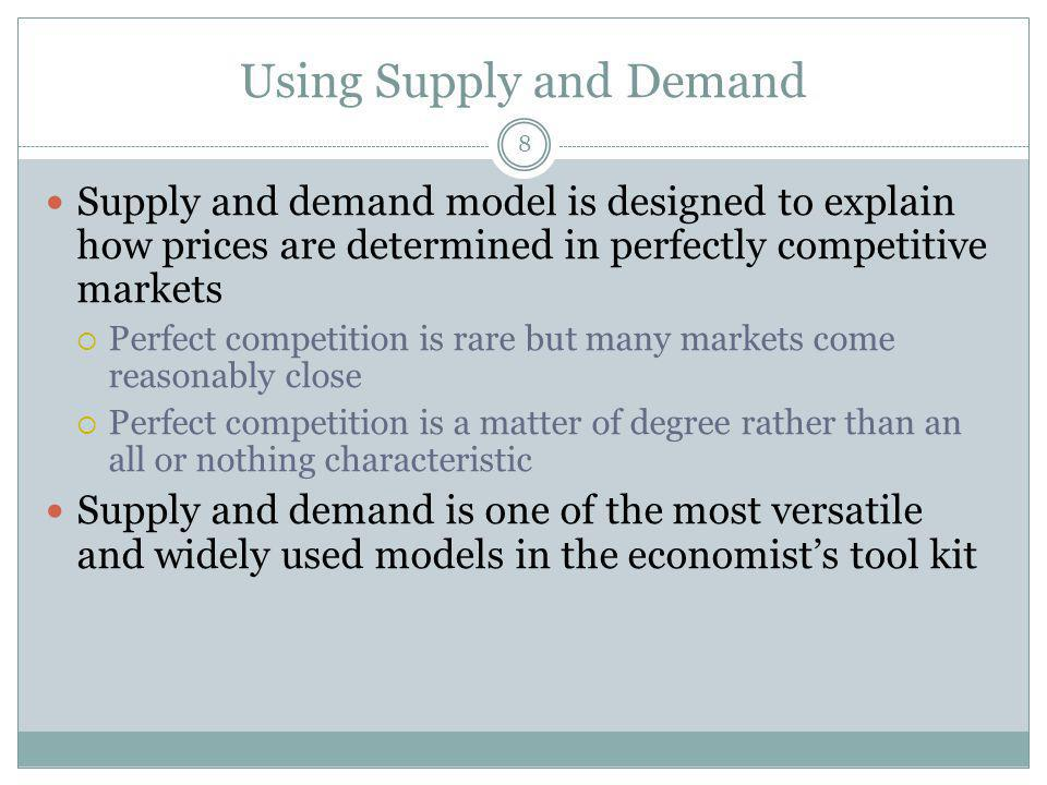 Using Supply and Demand 8 Supply and demand model is designed to explain how prices are determined in perfectly competitive markets Perfect competition is rare but many markets come reasonably close Perfect competition is a matter of degree rather than an all or nothing characteristic Supply and demand is one of the most versatile and widely used models in the economists tool kit