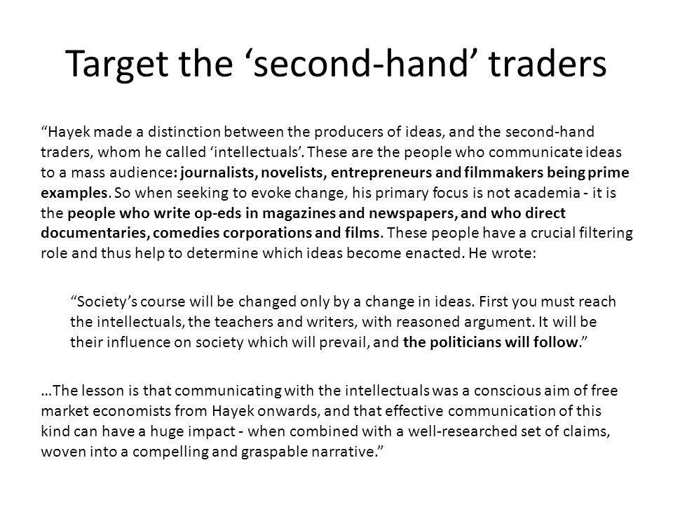 Target the second-hand traders Hayek made a distinction between the producers of ideas, and the second-hand traders, whom he called intellectuals. The