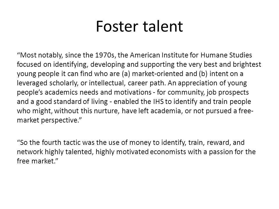 Foster talent Most notably, since the 1970s, the American Institute for Humane Studies focused on identifying, developing and supporting the very best