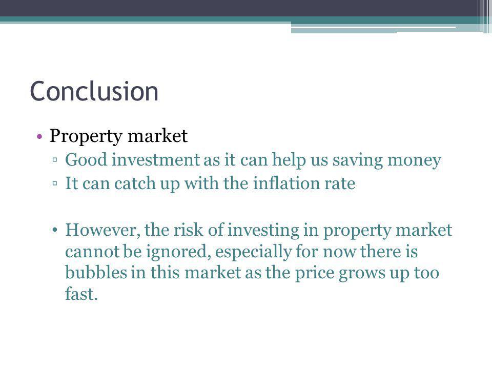 Conclusion Property market Good investment as it can help us saving money It can catch up with the inflation rate However, the risk of investing in property market cannot be ignored, especially for now there is bubbles in this market as the price grows up too fast.