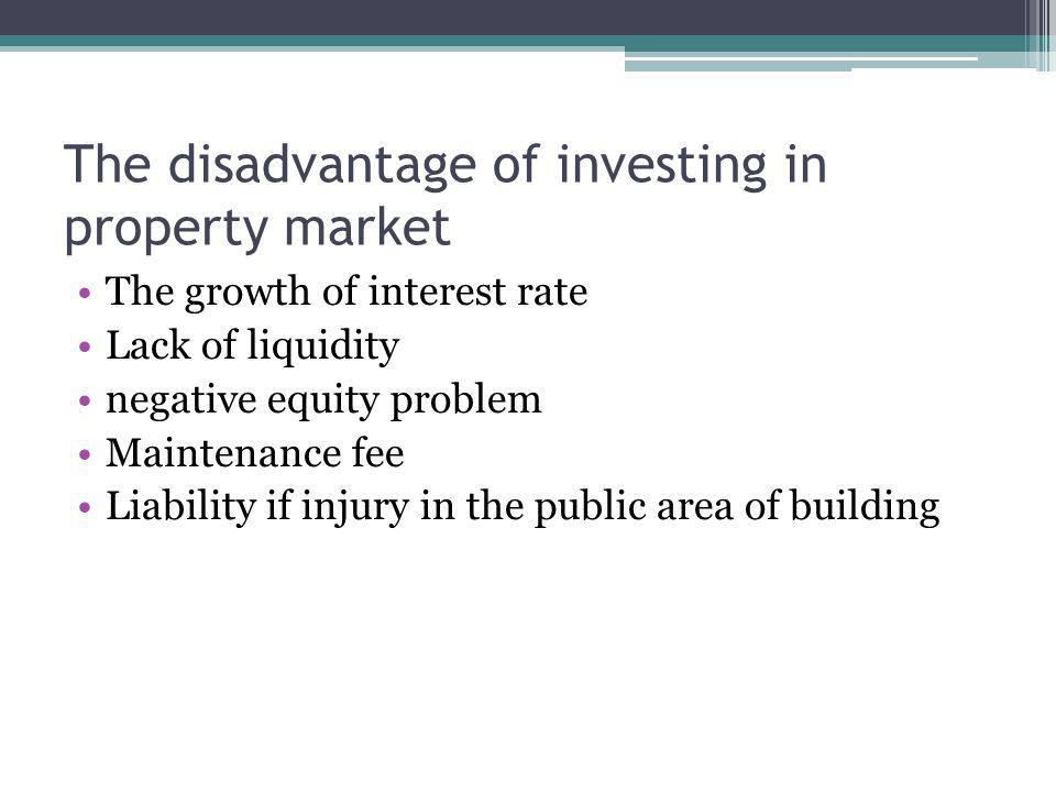 The disadvantage of investing in property market The growth of interest rate Lack of liquidity negative equity problem Maintenance fee Liability if injury in the public area of building