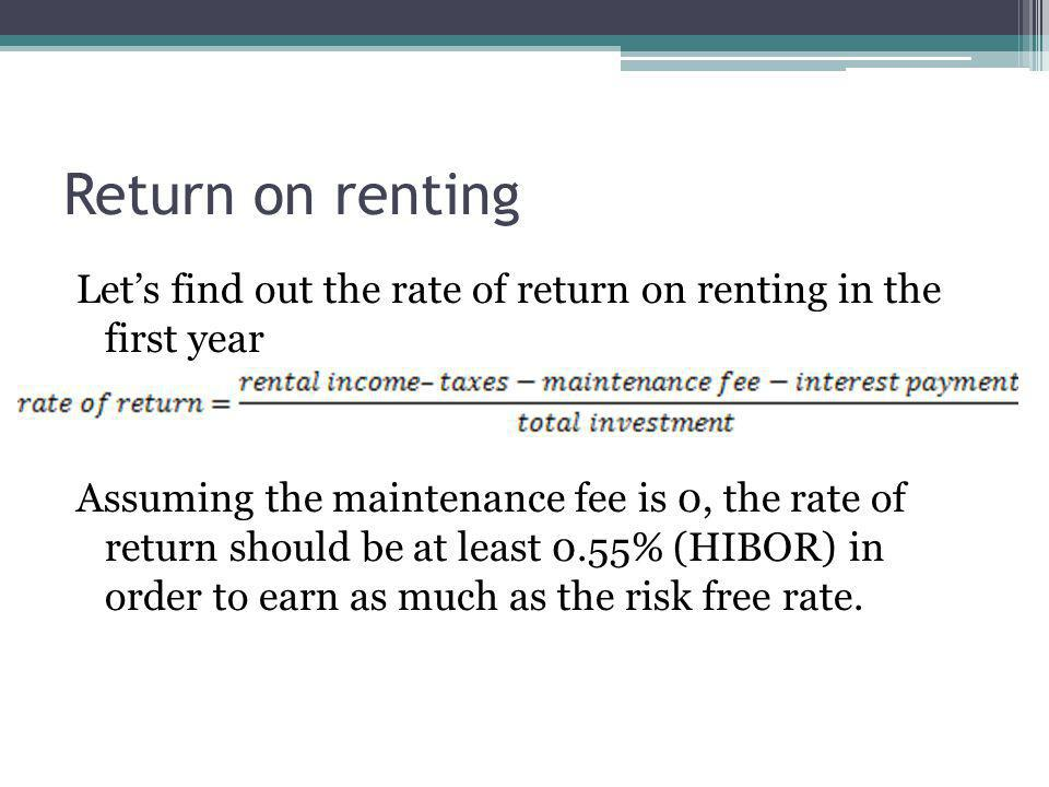 Return on renting Lets find out the rate of return on renting in the first year Assuming the maintenance fee is 0, the rate of return should be at least 0.55% (HIBOR) in order to earn as much as the risk free rate.