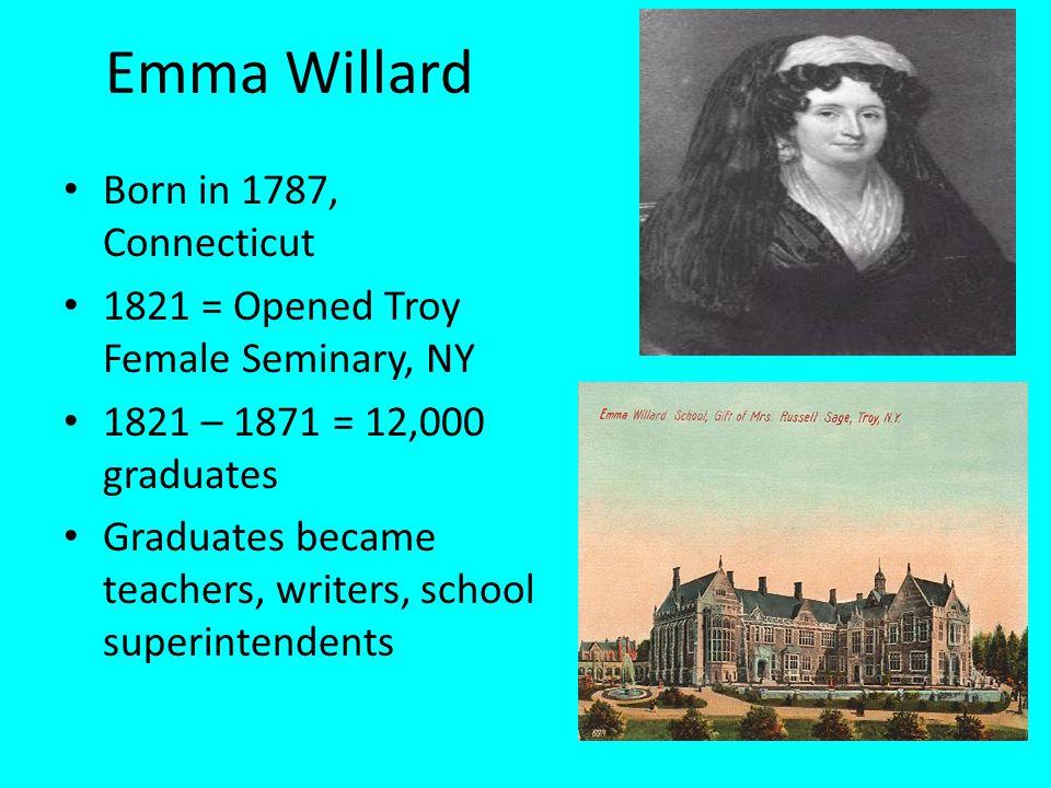 Emma Willard Born in 1787, Connecticut 1821 = Opened Troy Female Seminary, NY 1821 – 1871 = 12,000 graduates Graduates became teachers, writers, schoo