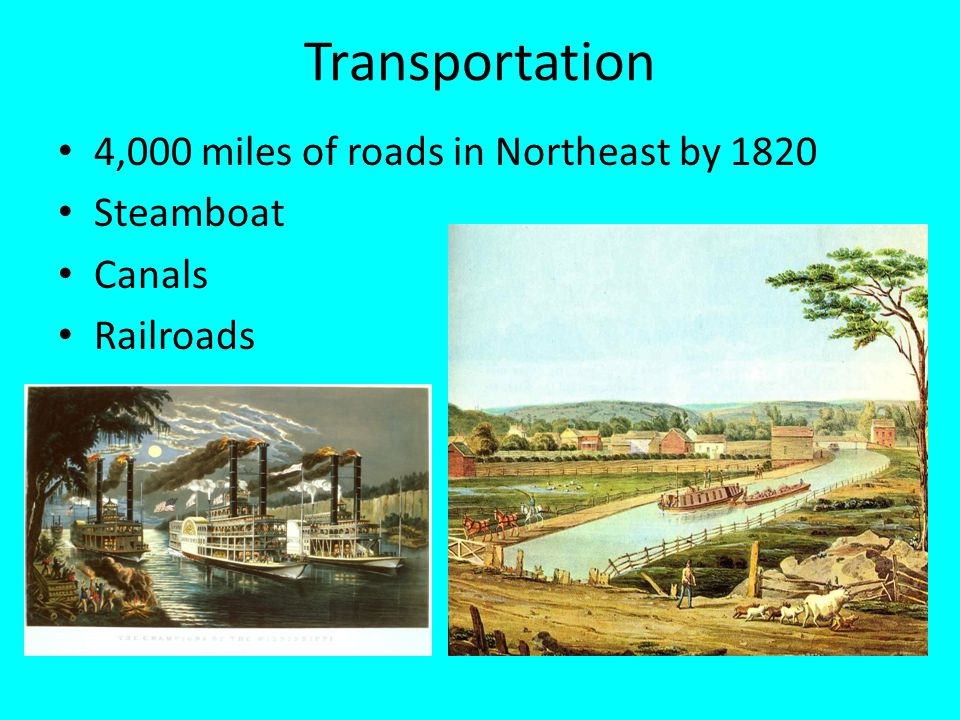 Transportation 4,000 miles of roads in Northeast by 1820 Steamboat Canals Railroads