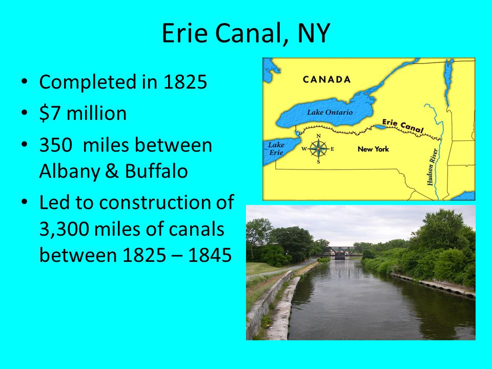 Erie Canal, NY Completed in 1825 $7 million 350 miles between Albany & Buffalo Led to construction of 3,300 miles of canals between 1825 – 1845