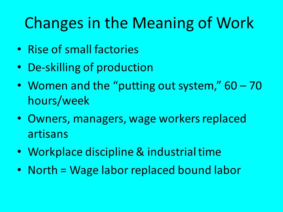 Changes in the Meaning of Work Rise of small factories De-skilling of production Women and the putting out system, 60 – 70 hours/week Owners, managers