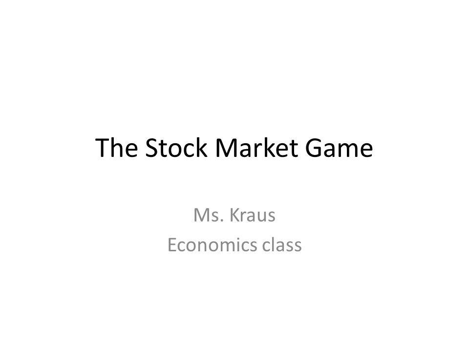 The Stock Market Game Ms. Kraus Economics class