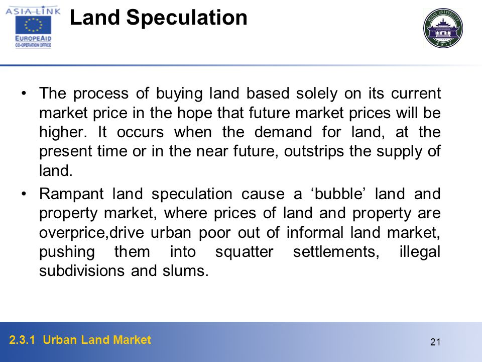2.3.1 Urban Land Market 21 The process of buying land based solely on its current market price in the hope that future market prices will be higher. I