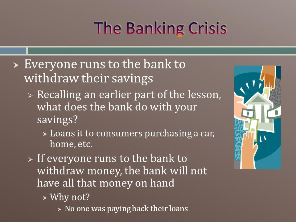 Everyone runs to the bank to withdraw their savings Recalling an earlier part of the lesson, what does the bank do with your savings.