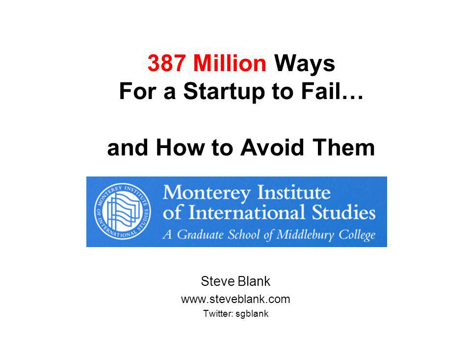 387 Million Ways For a Startup to Fail… and How to Avoid Them Steve Blank www.steveblank.com Twitter: sgblank