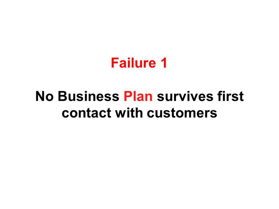 Failure 1 No Business Plan survives first contact with customers