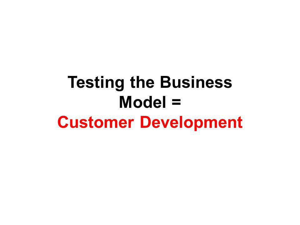Testing the Business Model = Customer Development