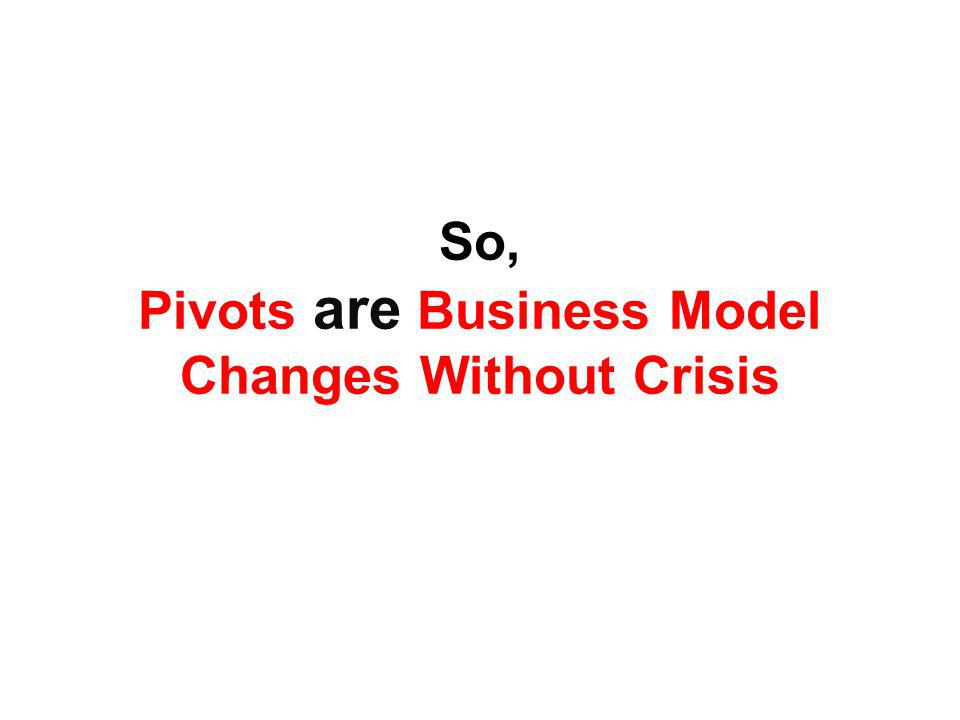 So, Pivots are Business Model Changes Without Crisis