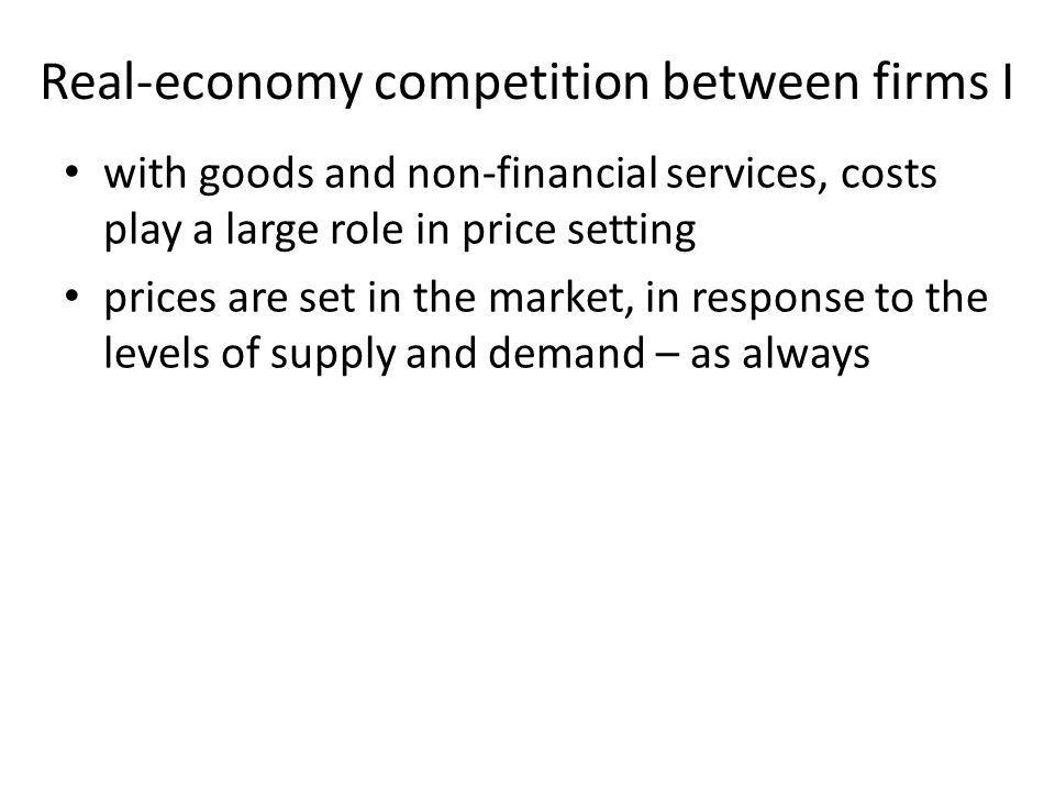Real-economy competition between firms I with goods and non-financial services, costs play a large role in price setting prices are set in the market,