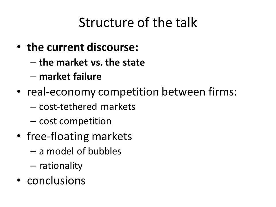 Structure of the talk the current discourse: – the market vs. the state – market failure real-economy competition between firms: – cost-tethered marke