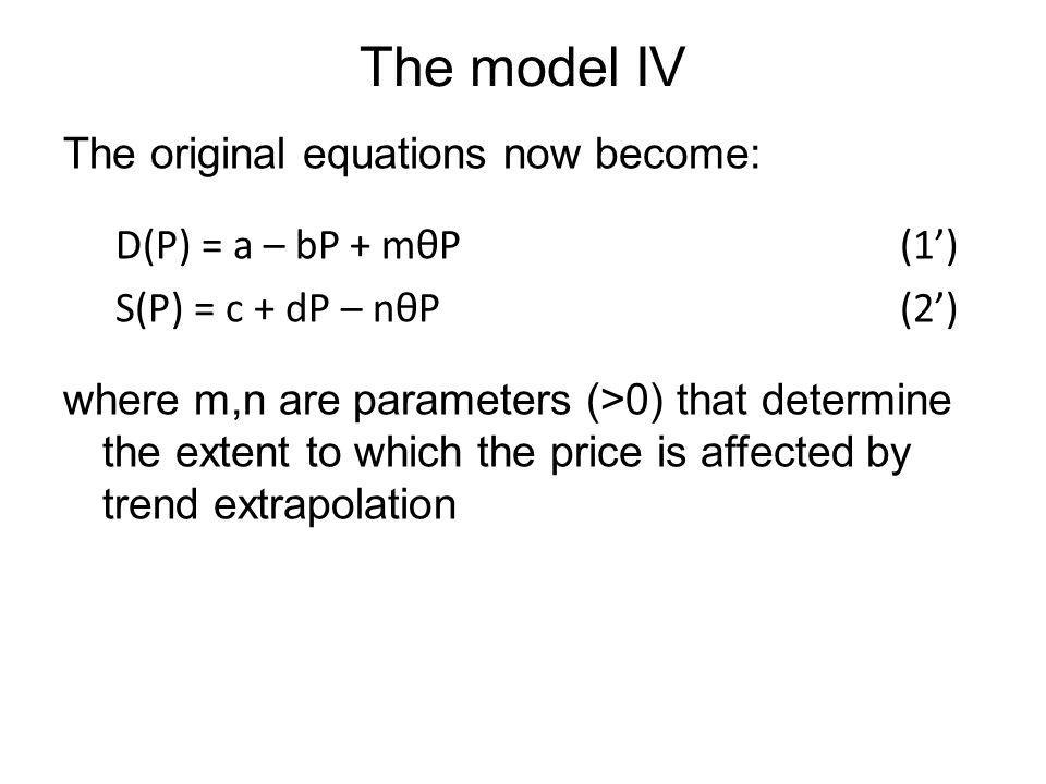 The model IV The original equations now become: D(P) = a – bP + mθP (1) S(P) = c + dP – nθP (2) where m,n are parameters (>0) that determine the exten