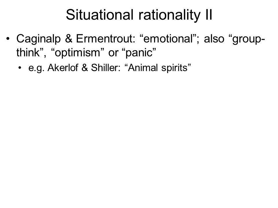 Situational rationality II Caginalp & Ermentrout: emotional; also group- think, optimism or panic e.g. Akerlof & Shiller: Animal spirits