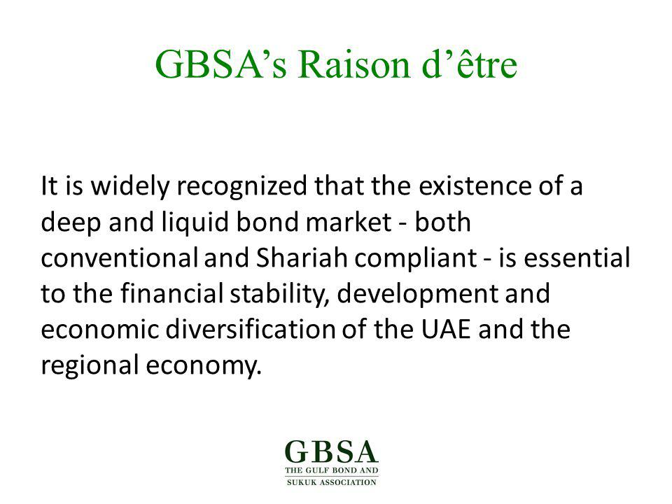 GBSAs Raison dêtre It is widely recognized that the existence of a deep and liquid bond market - both conventional and Shariah compliant - is essential to the financial stability, development and economic diversification of the UAE and the regional economy.
