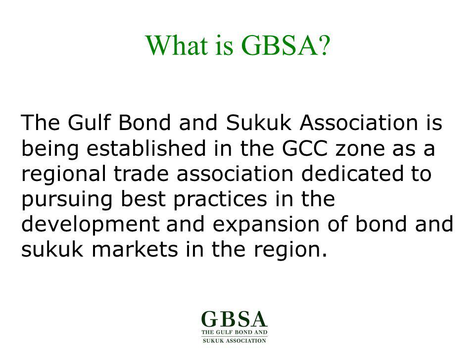 What is GBSA? The Gulf Bond and Sukuk Association is being established in the GCC zone as a regional trade association dedicated to pursuing best prac