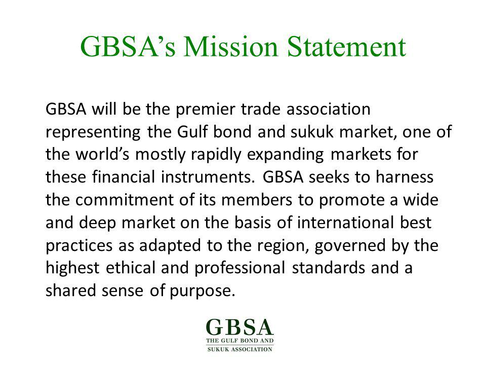 GBSAs Mission Statement GBSA will be the premier trade association representing the Gulf bond and sukuk market, one of the worlds mostly rapidly expanding markets for these financial instruments.