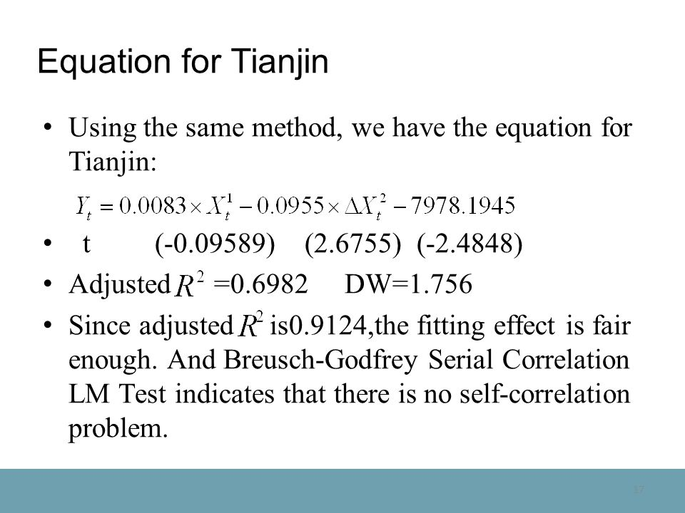 17 Equation for Tianjin Using the same method, we have the equation for Tianjin: t (-0.09589) (2.6755) (-2.4848) Adjusted =0.6982 DW=1.756 Since adjusted is0.9124,the fitting effect is fair enough.