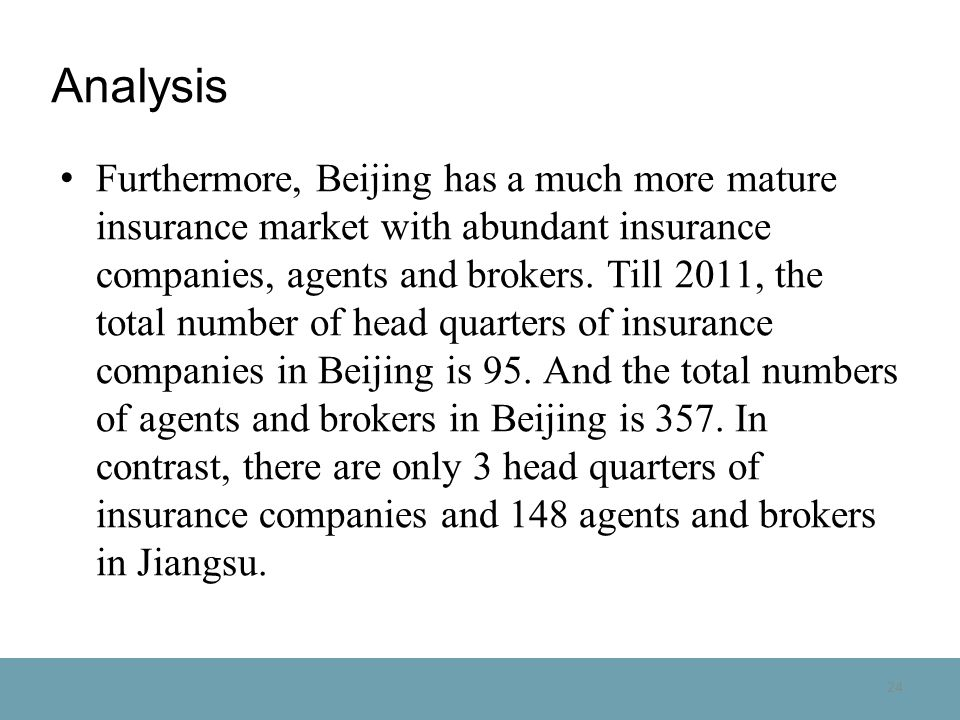 24 Analysis Furthermore, Beijing has a much more mature insurance market with abundant insurance companies, agents and brokers.
