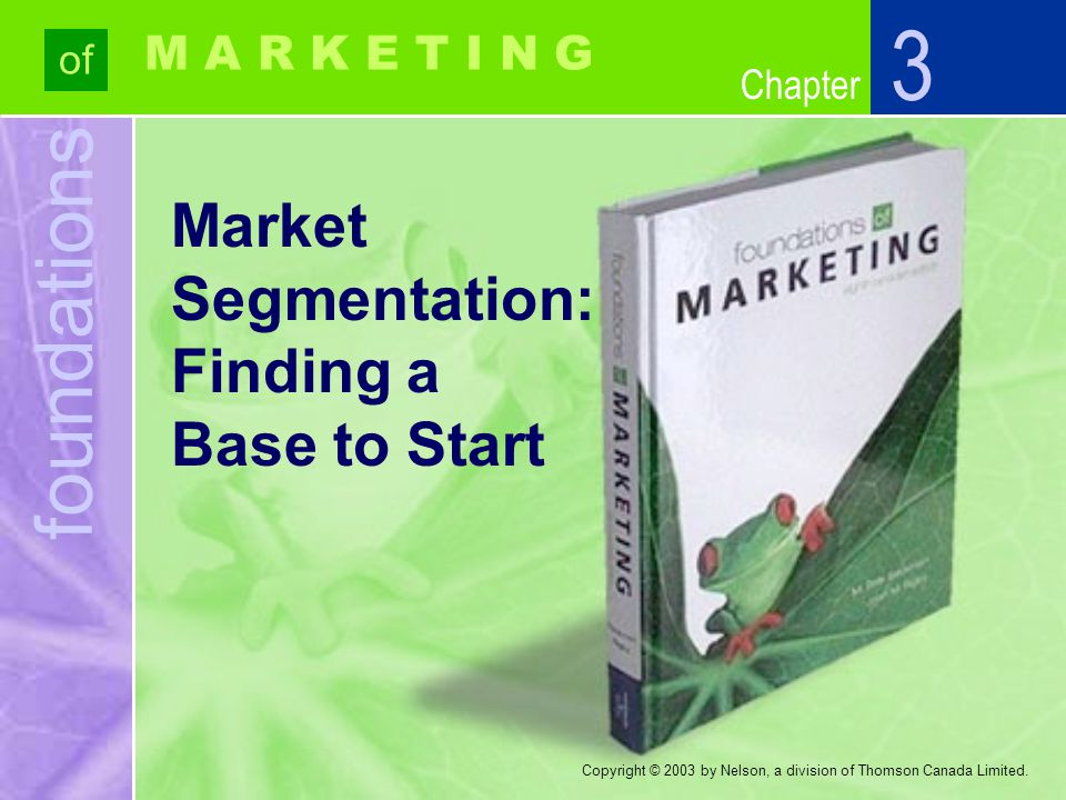 foundations of Chapter M A R K E T I N G Copyright © 2003 by Nelson, a division of Thomson Canada Limited. Market Segmentation: Finding a Base to Star