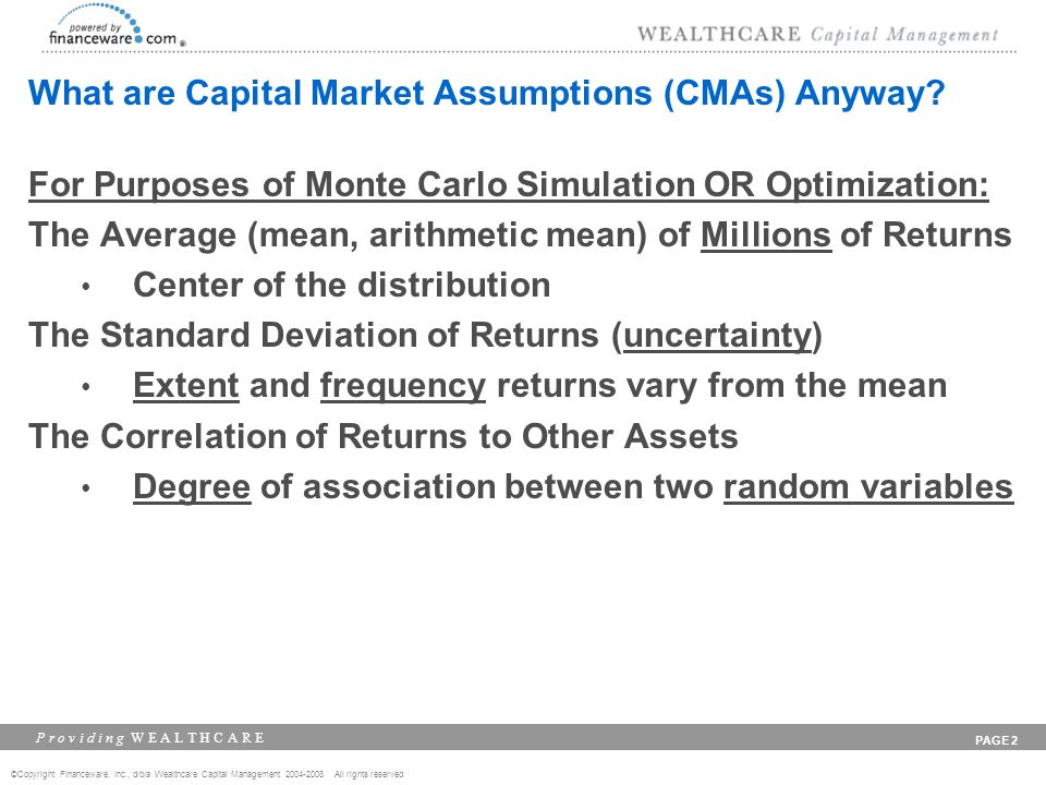 ©Copyright Financeware, Inc., d/b/a Wealthcare Capital Management 2004-2008 All rights reserved P r o v i d i n g W E A L T H C A R E PAGE 2 What are Capital Market Assumptions (CMAs) Anyway.