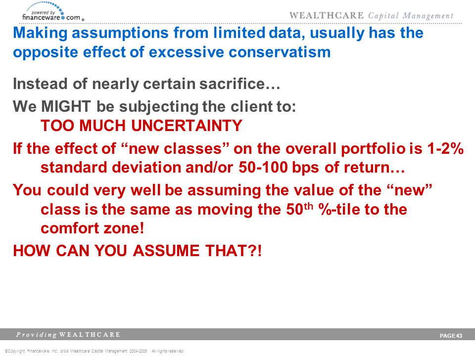 ©Copyright Financeware, Inc., d/b/a Wealthcare Capital Management 2004-2008 All rights reserved P r o v i d i n g W E A L T H C A R E PAGE 43 Making assumptions from limited data, usually has the opposite effect of excessive conservatism Instead of nearly certain sacrifice… We MIGHT be subjecting the client to: TOO MUCH UNCERTAINTY If the effect of new classes on the overall portfolio is 1-2% standard deviation and/or 50-100 bps of return… You could very well be assuming the value of the new class is the same as moving the 50 th %-tile to the comfort zone.