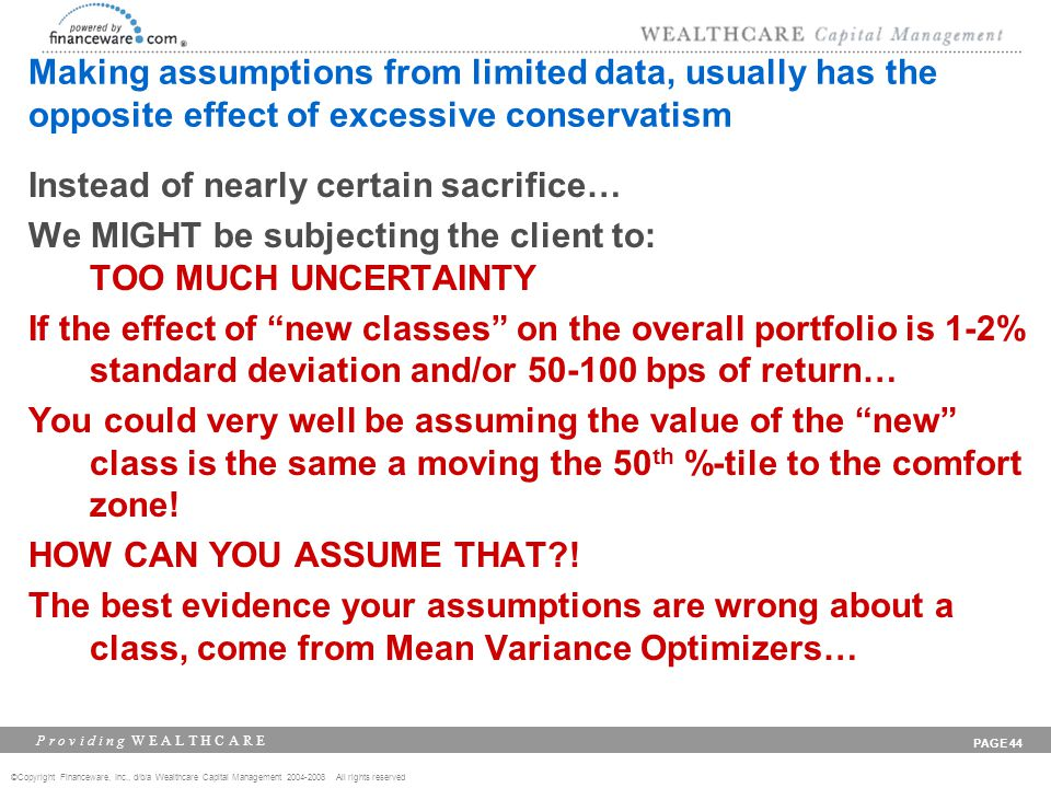 ©Copyright Financeware, Inc., d/b/a Wealthcare Capital Management 2004-2008 All rights reserved P r o v i d i n g W E A L T H C A R E PAGE 44 Making assumptions from limited data, usually has the opposite effect of excessive conservatism Instead of nearly certain sacrifice… We MIGHT be subjecting the client to: TOO MUCH UNCERTAINTY If the effect of new classes on the overall portfolio is 1-2% standard deviation and/or 50-100 bps of return… You could very well be assuming the value of the new class is the same a moving the 50 th %-tile to the comfort zone.