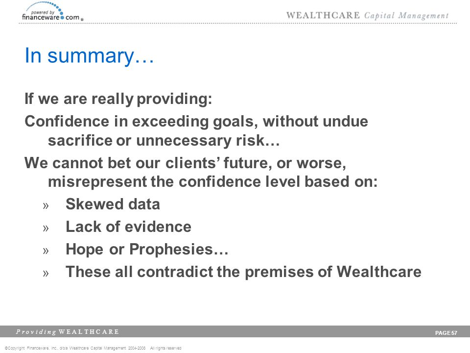 ©Copyright Financeware, Inc., d/b/a Wealthcare Capital Management 2004-2008 All rights reserved P r o v i d i n g W E A L T H C A R E PAGE 57 In summary… If we are really providing: Confidence in exceeding goals, without undue sacrifice or unnecessary risk… We cannot bet our clients future, or worse, misrepresent the confidence level based on: » Skewed data » Lack of evidence » Hope or Prophesies… » These all contradict the premises of Wealthcare
